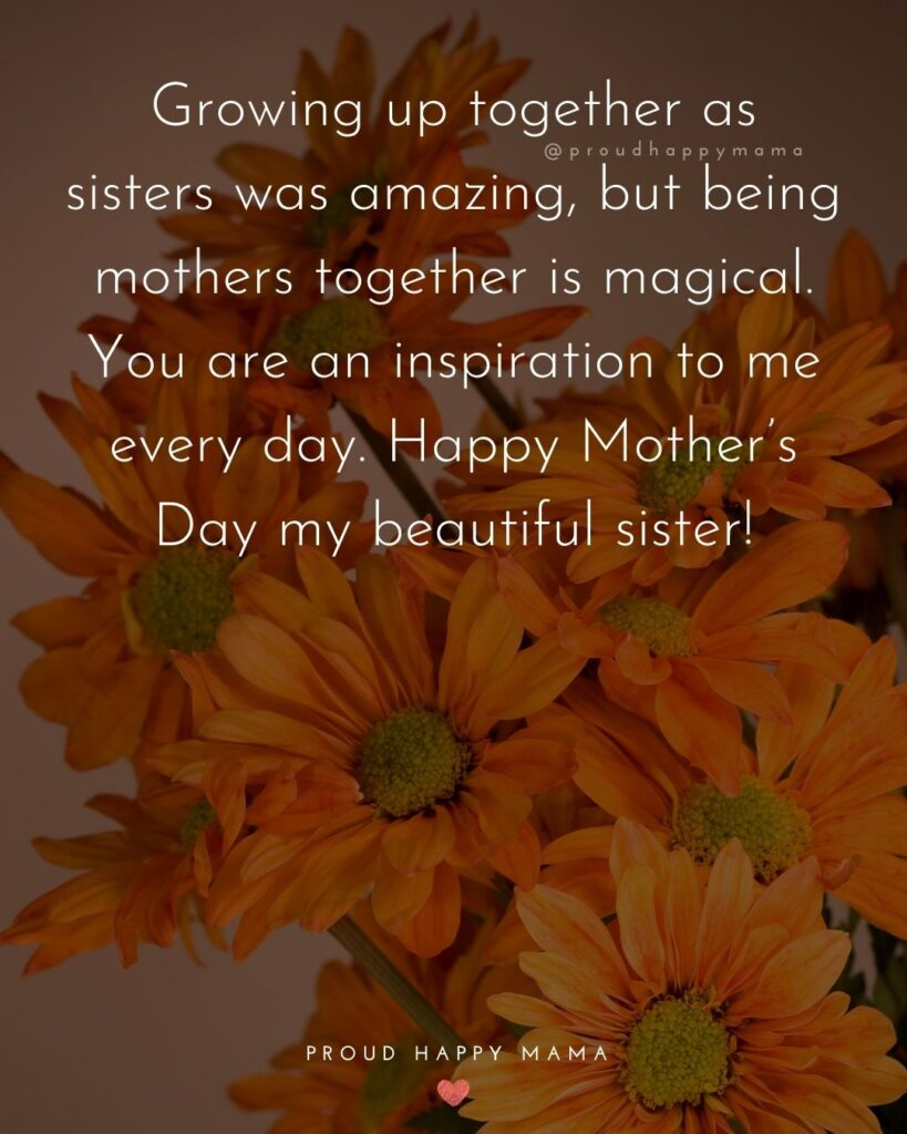 Happy Mothers Day Sister Quotes - Growing up together as sisters was amazing, but being mothers together is magical. You are an