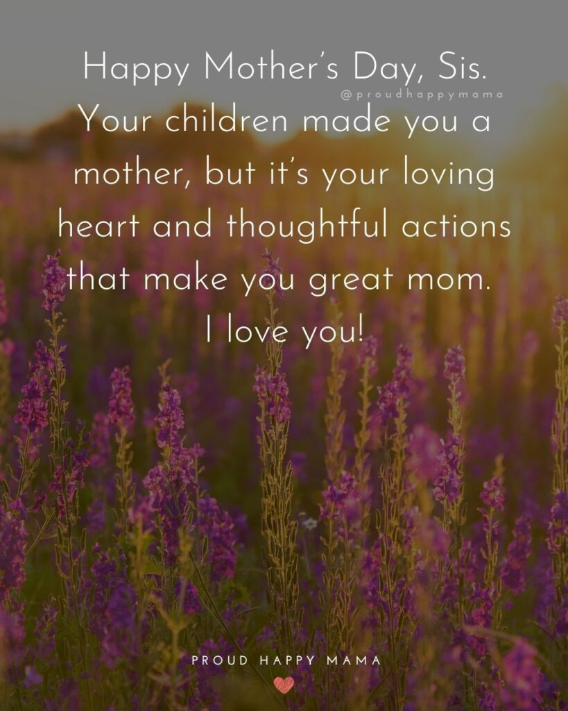 Happy Mothers Day Sister Quotes - Happy Mother's Day, Sis. Your children made you a mother, but it's your loving heart and thoughtful