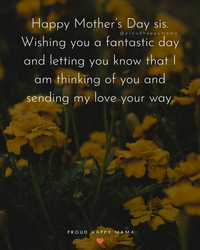 Happy Mothers Day Sister Quotes - Happy Mother's Day sis. Wishing you a fantastic day and letting you know that I am thinking of you and sending my love your way.'
