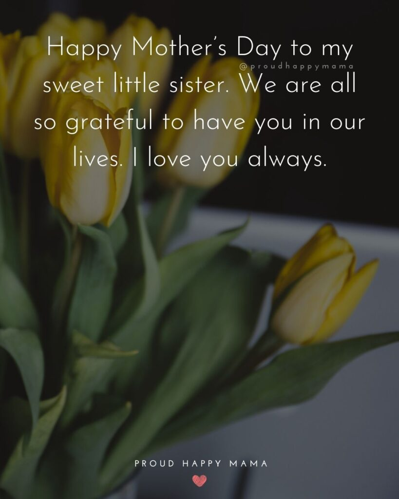 Happy Mothers Day Sister Quotes - Happy Mother's Day to my sweet little sister. We are all so grateful to have you in our lives. I love you