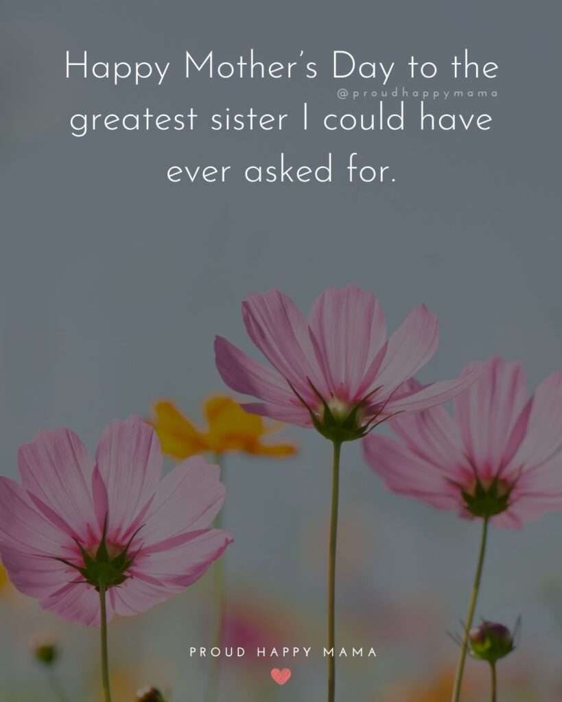 Happy Mothers Day Sister Quotes - Happy Mother's Day to the greatest sister I could have ever asked for.'