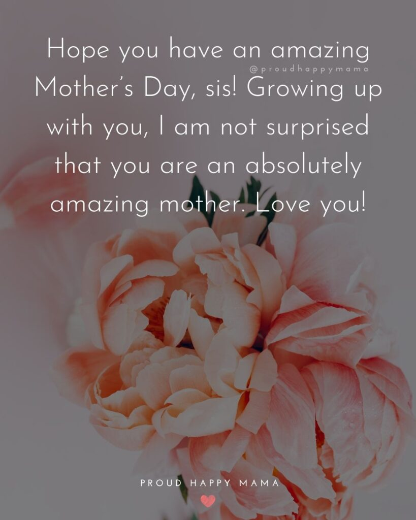 Happy Mothers Day Sister Quotes - Hope you have an amazing Mother's Day, sis! Growing up with you, I am not surprised