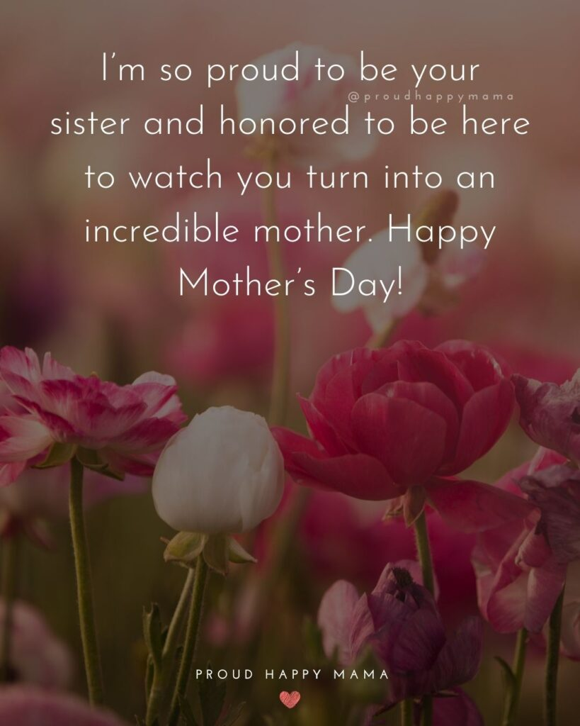 Happy Mothers Day Sister Quotes - I'm so proud to be your sister and honored to be here to watch you turn into an incredible mother.