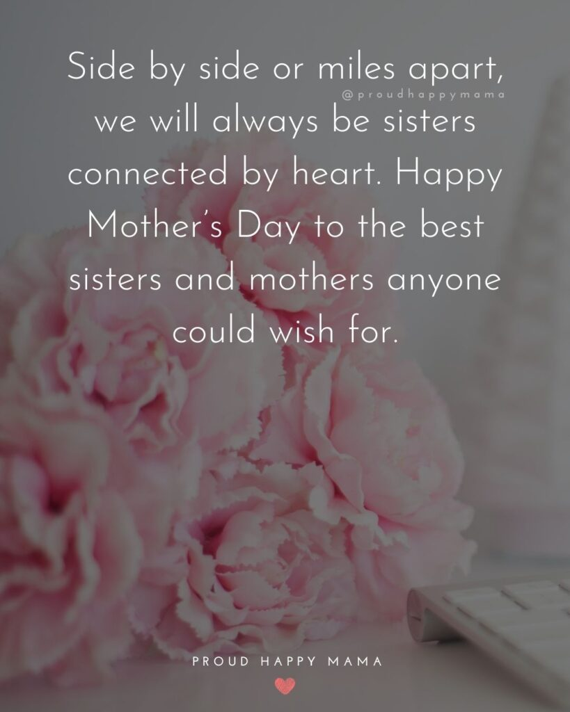 Happy Mothers Day Sister Quotes - Side by side or miles apart, we will always be sisters connected by heart. Happy Mother's Day to the best