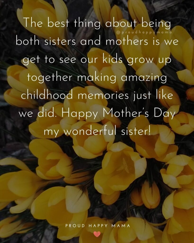 Happy Mothers Day Sister Quotes - The best thing about being both sisters and mothers is we get to see our kids grow up together making