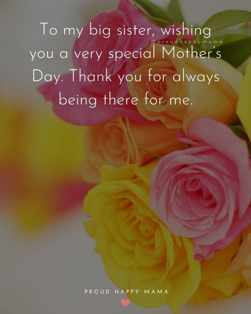 Happy Mothers Day Sister Quotes - To my big sister, wishing you a very special Mother's Day. Thank you for always being there for me.'