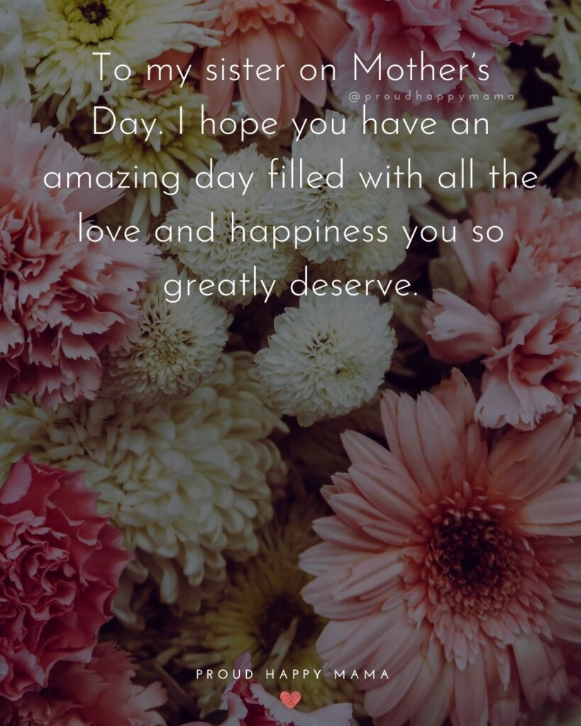Happy Mothers Day Sister Quotes - To my sister on Mother's Day. I hope you have an amazing day filled with all the love and happiness