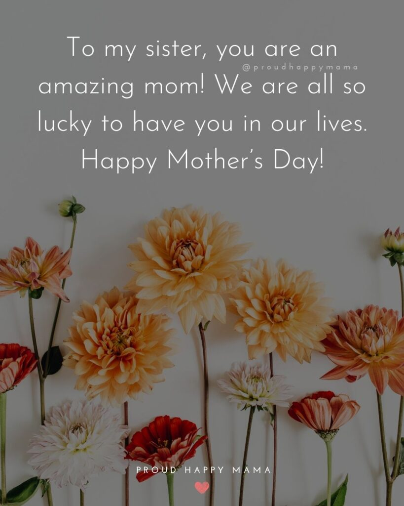 Happy Mothers Day Sister Quotes - To my sister, you are an amazing mom! We are all so lucky to have you in our lives. Happy Mother's Day!'