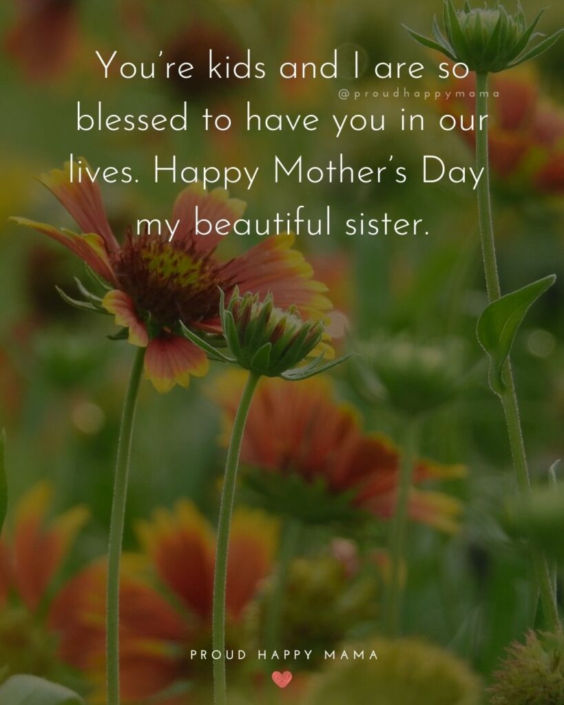 Happy Mothers Day Sister Quotes - You're kids and I are so blessed to have you in our lives. Happy Mother's Day my beautiful sister.'