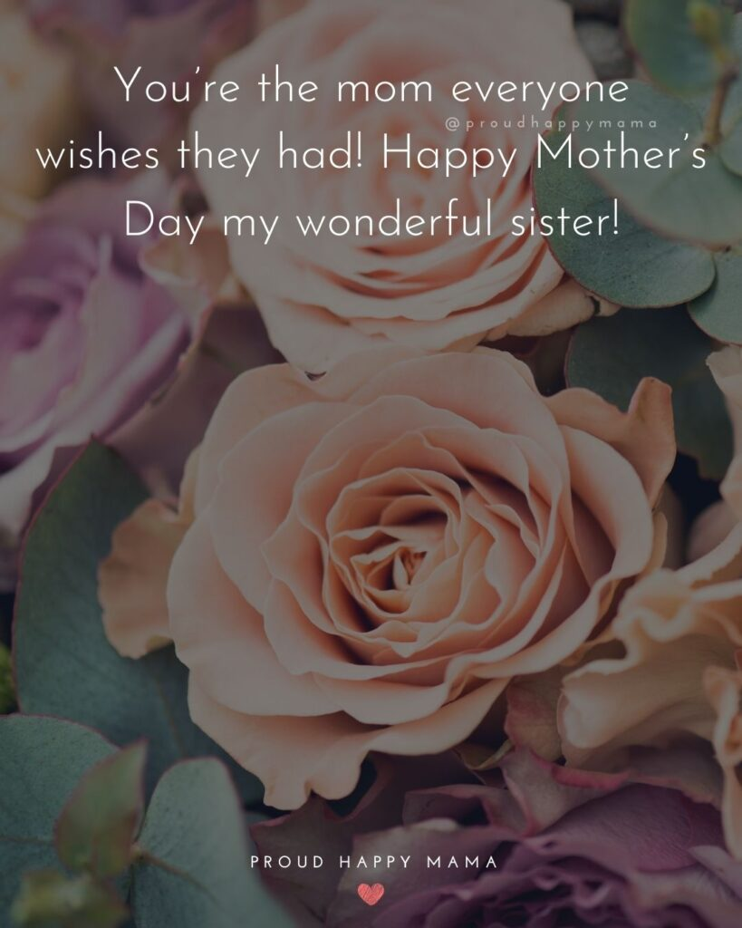 Happy Mothers Day Sister Quotes - You're the mom everyone wishes they had! Happy Mother's Day my wonderful sister!'