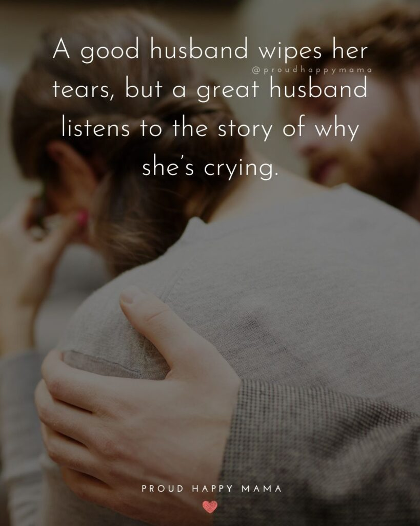 Husband and Wife Quotes - A good husband wipes her tears, but a great husband listens to the