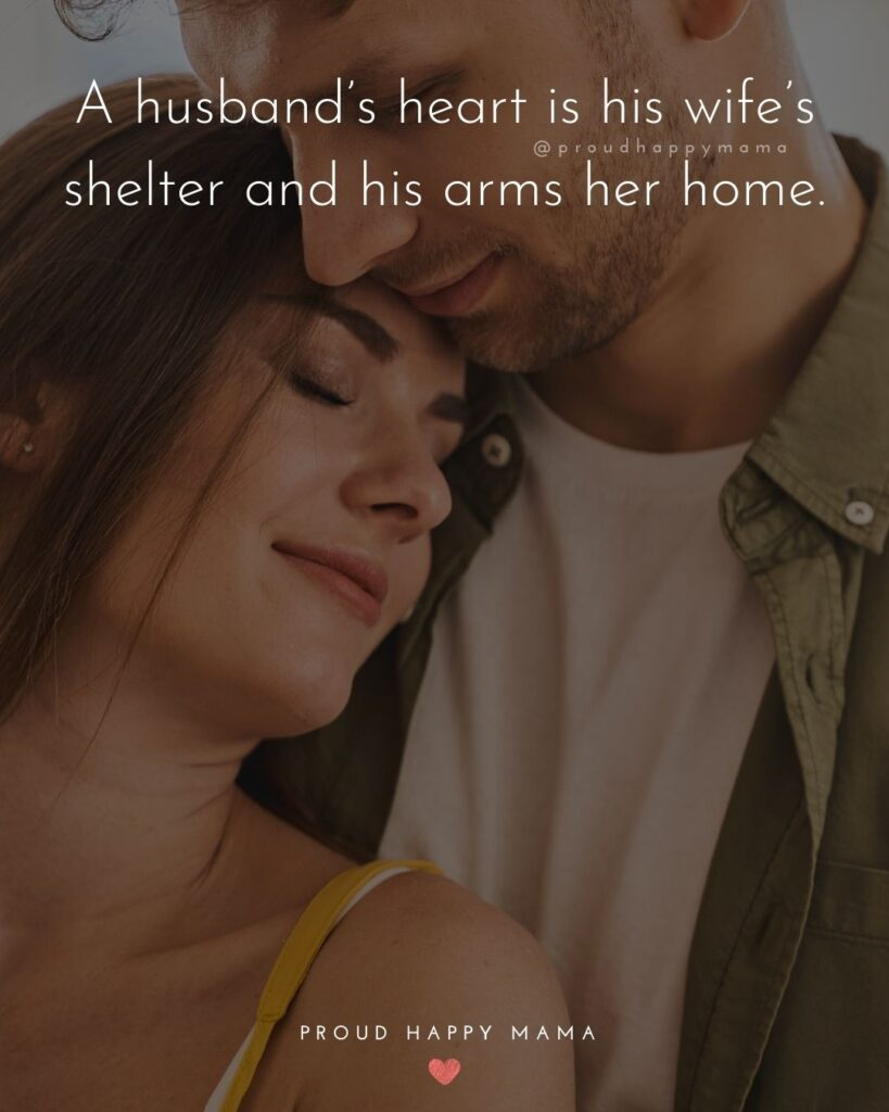 Husband and Wife Quotes - A husbands heart is his wifes shelter and his arms her home.