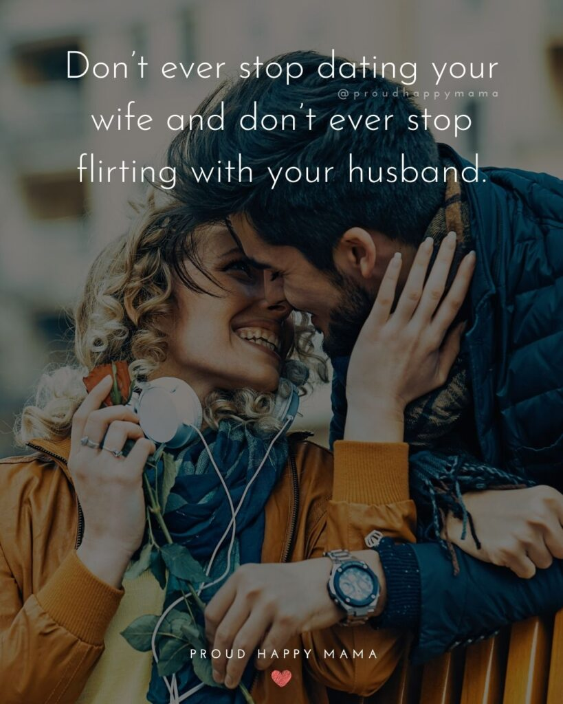 Husband and Wife Quotes - Dont ever stop dating your wife and dont ever stop flirting with your husband.