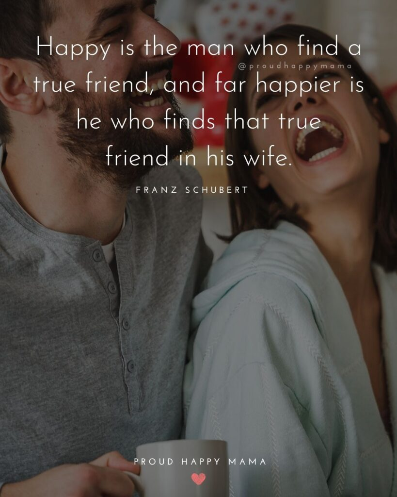 Husband and Wife Quotes - Happy is the man who find a true friend, and far happier is he who finds that true friend in his wife.– Franz