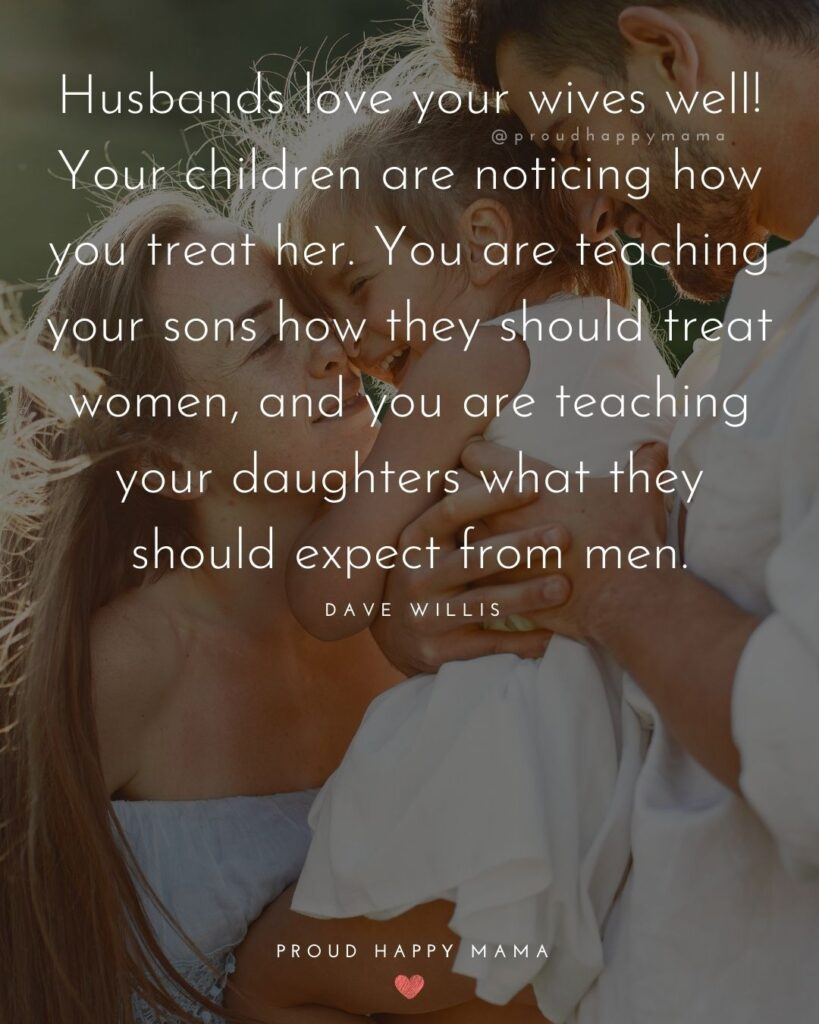 Husband and Wife Quotes - Husbands love your wives well! Your children are noticing how you treat her. You are teaching your sons