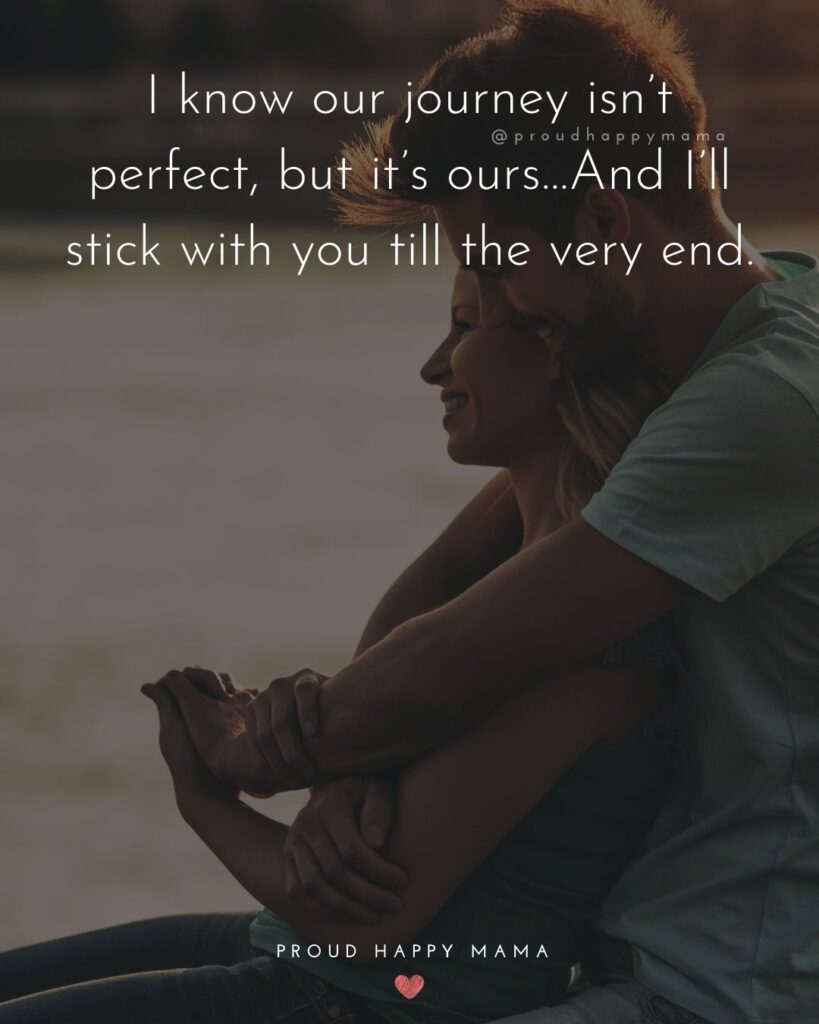 Husband and Wife Quotes - I know our journey isn't perfect, but it's ours…And I'll stick with you till the very end.'
