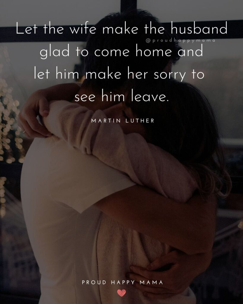 Husband and Wife Quotes - Let the wife make the husband glad to come home and let him make her sorry to see him leave.– Martin