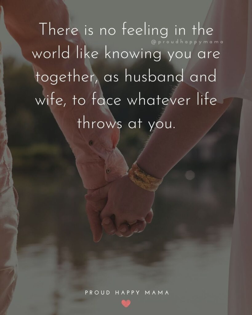 Husband and Wife Quotes - There is no feeling in the world like knowing you are together, as husband and wife, to face whatever life