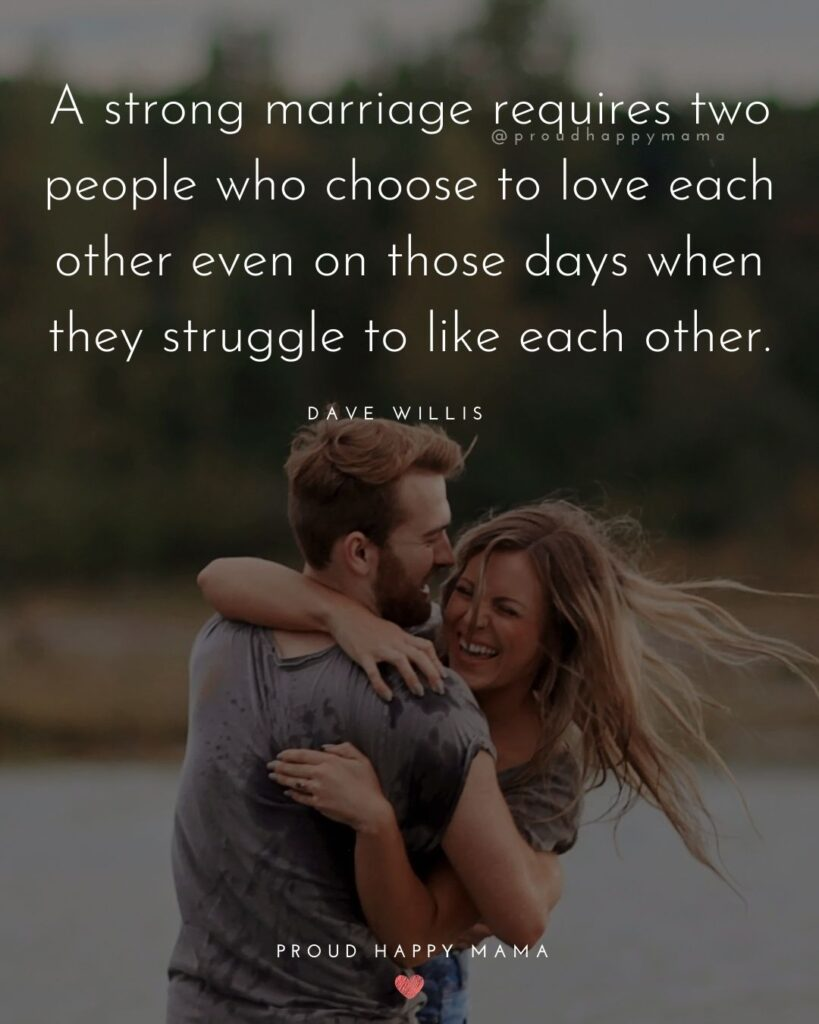 Marriage Quotes - A Strong marriage requires two people who choose to love each other even on those days when they struggle to like