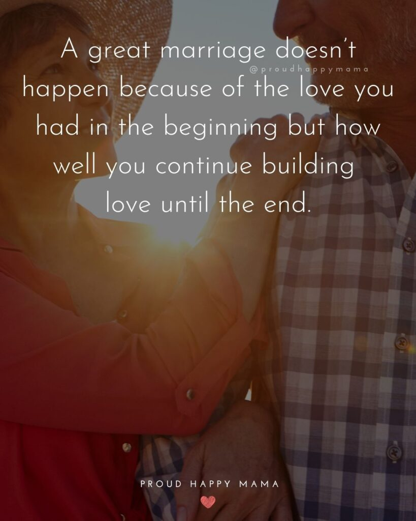 Marriage Quotes - A great marriage doesn't happen because of the love you had in the beginning but how well you continue building love until the end.