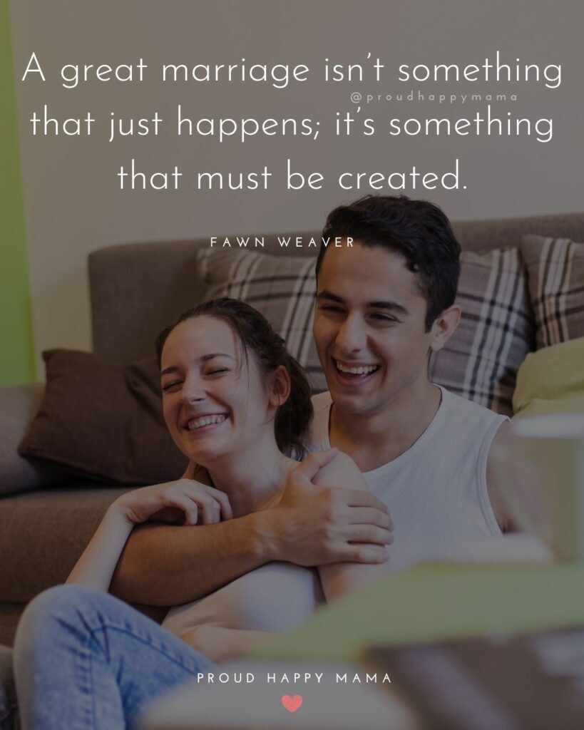 Marriage Quotes - A great marriage isn't something that just happens; it's something that must be created.– Fawn Weaver