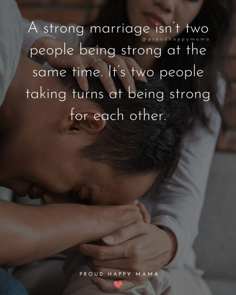 Marriage Quotes - A strong marriage isn't two people being strong at the same time. It's two people taking turns at being strong for each other.