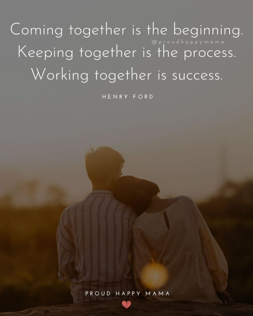 Marriage Quotes - Coming together is the beginning. Keeping together is the process. Working together is succe