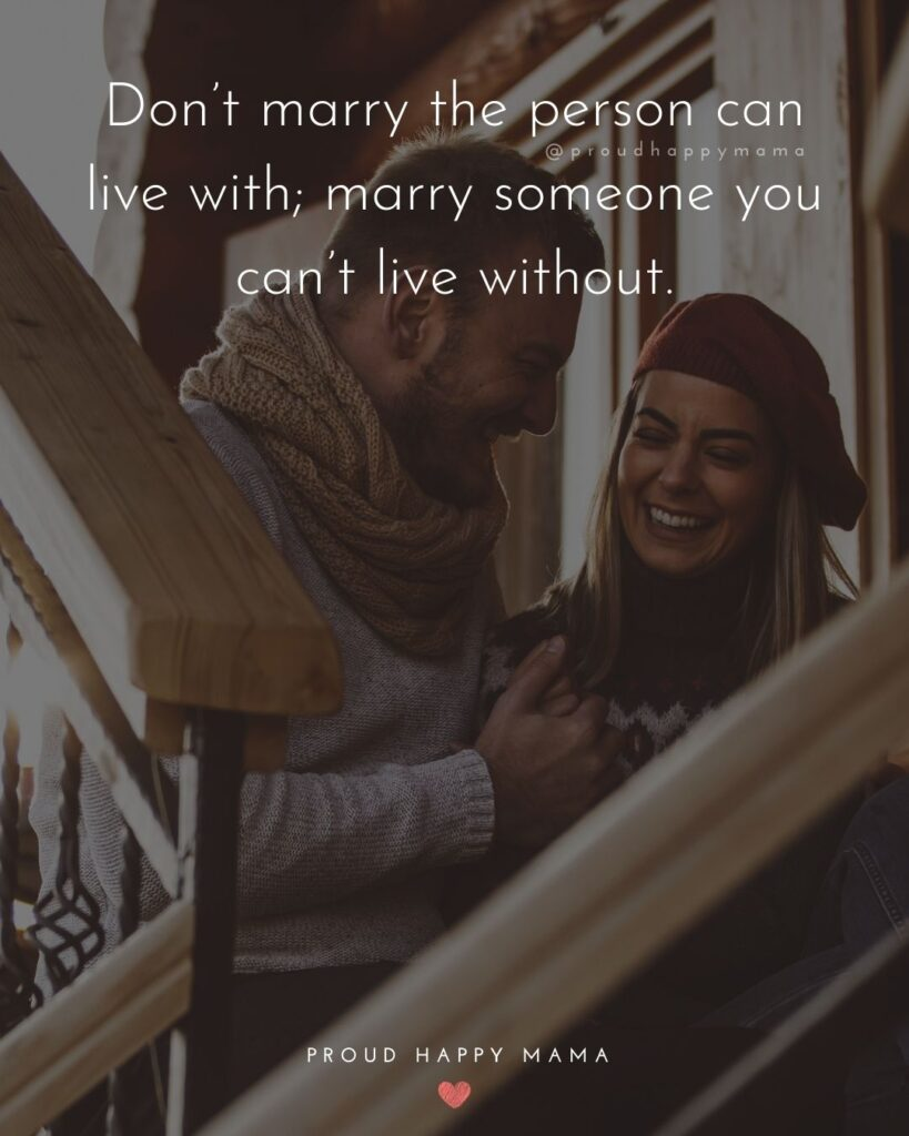 Marriage Quotes - Don't marry the person can live with; marry someone you can't live without.