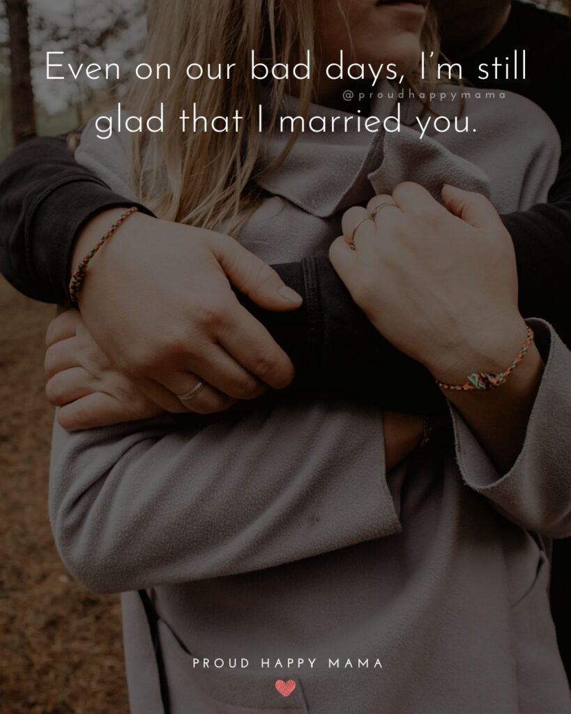 Marriage Quotes - Even on our bad days, I'm still glad that I married you.