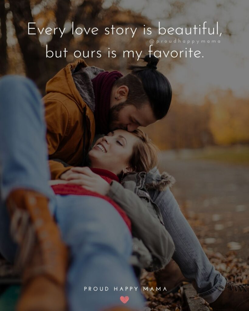 Marriage Quotes - Every love story is beautiful, but ours is my favorite.