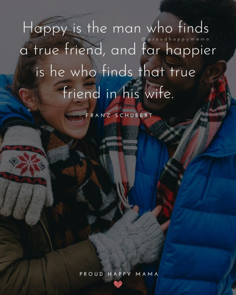 Marriage Quotes - 'Happy is the man who finds a true friend, and far happier is he who finds that true friend in his wife.' – Franz Schubert