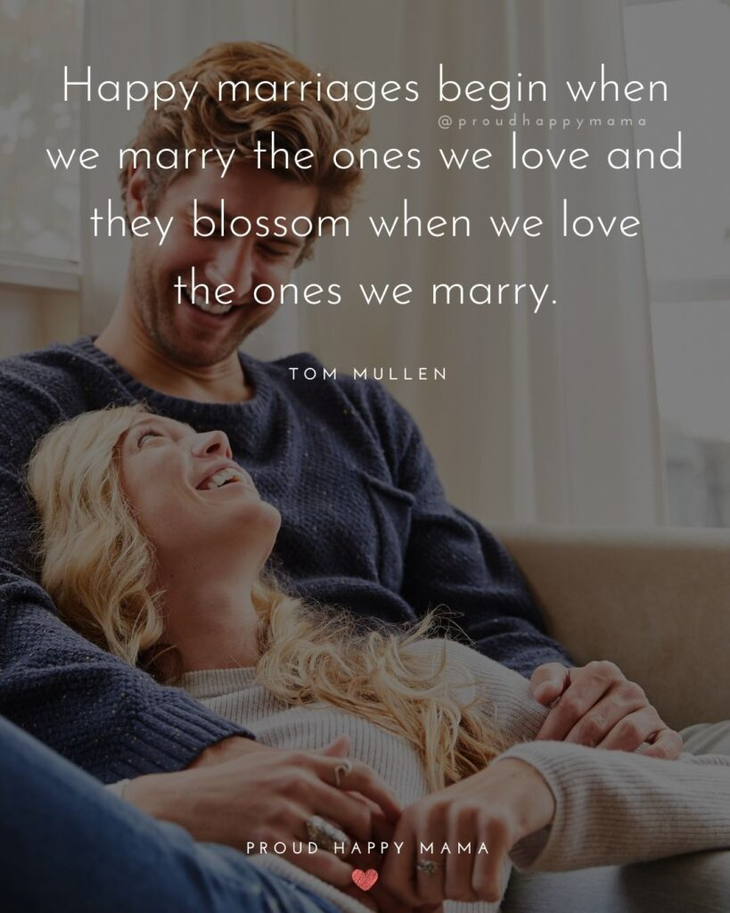 Marriage Quotes - 'Happy marriages begin when we marry the ones we love and they blossom when we love the ones we marry.' – Tom Mullen