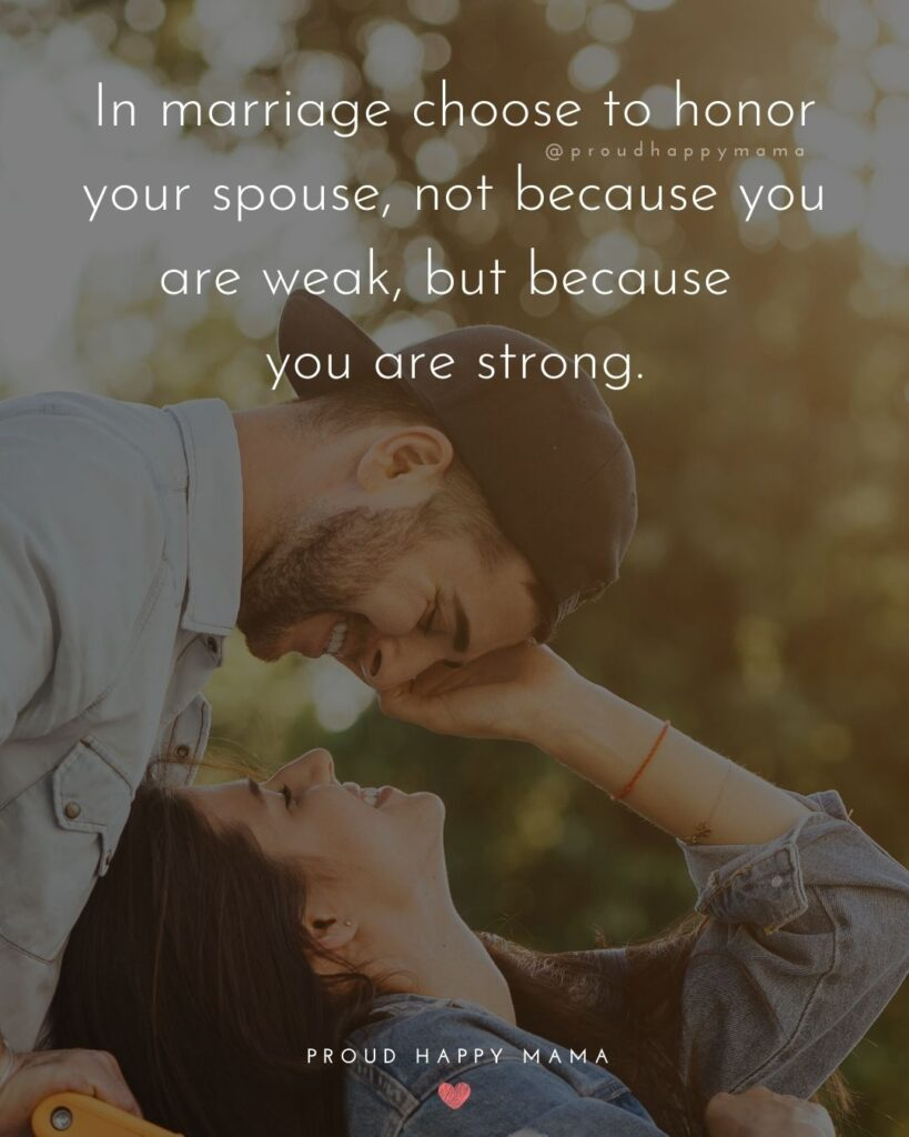 Marriage Quotes - In marriage choose to honor your spouse, not because you are weak, but because you are strong.