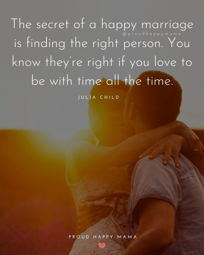 Marriage Quotes - The secret of a happy marriage is finding the right person. You know they're right if you love to be with time all the time.' – Julia Child