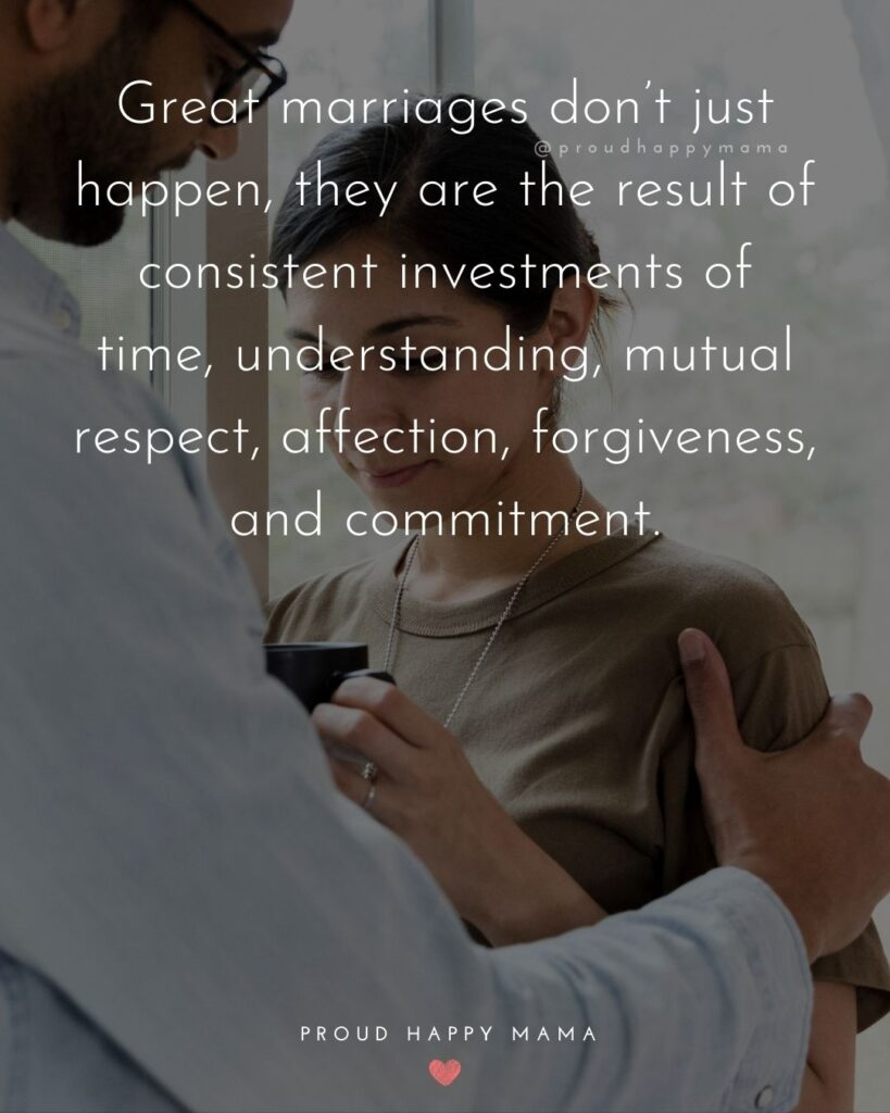 Marriage Quotes - great marriages dont just happen, they are the result of consistent investments of time, understanding, mutual respect, affection, forgiveness, and commitment.