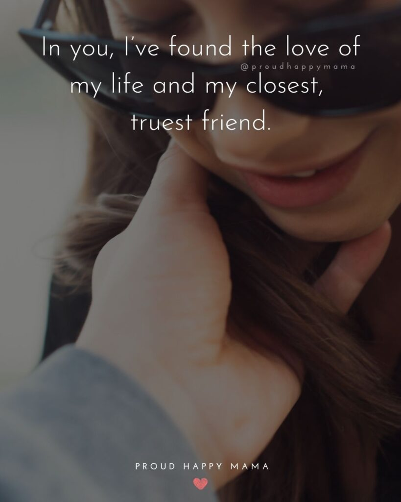 Marriage Quotes - n you, I've found the love of my life and my closest, truest friend.