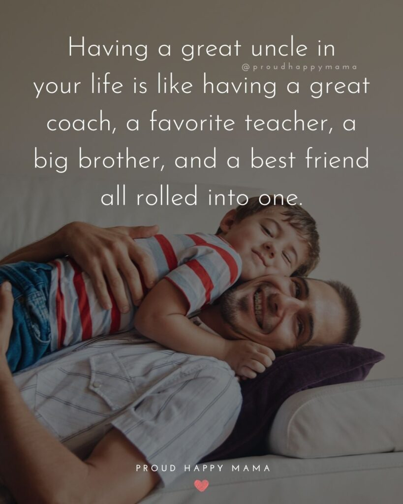 Uncle Quotes - Having a great uncle in your life is like having a great coach, a favorite teacher, a big brother, and a best friend all rolled into one.