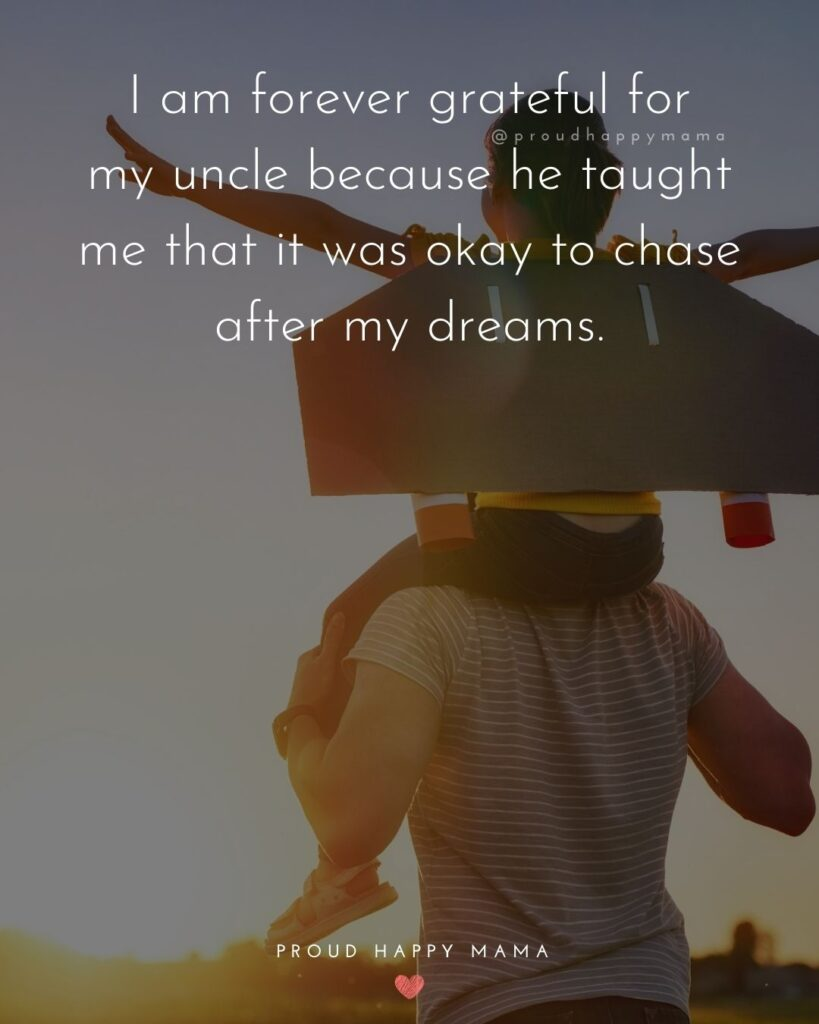 Uncle Quotes - I am forever grateful for my uncle because he taught me that it was okay to chase after my dreams.
