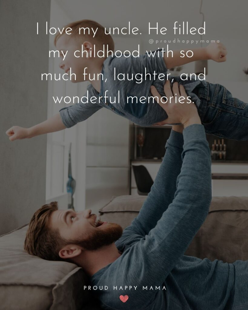 Uncle Quotes - I love my uncle. He filled my childhood with so much fun, laughter, and wonderful memories.