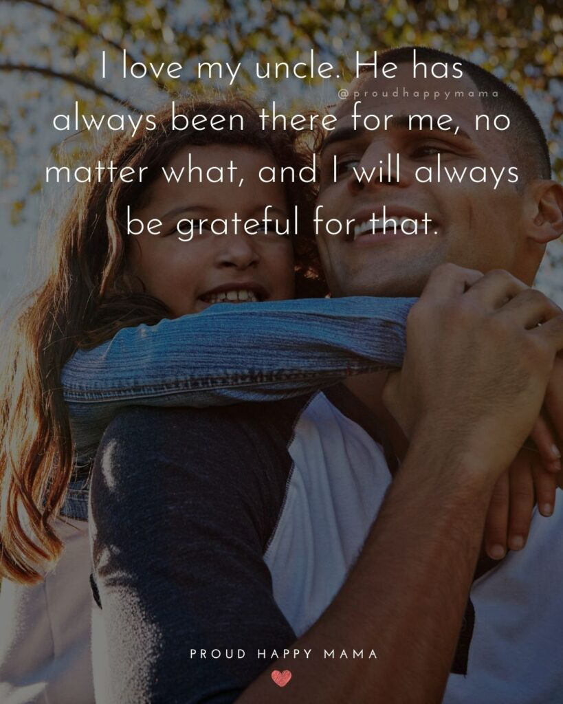Uncle Quotes - I love my uncle. He has always been there for me, no matter what, and I will always be grateful for that.
