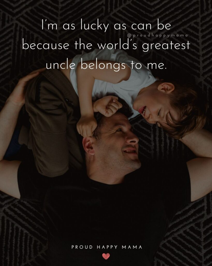 Uncle Quotes - I'm as lucky as can be because the world's greatest uncle belongs to me.