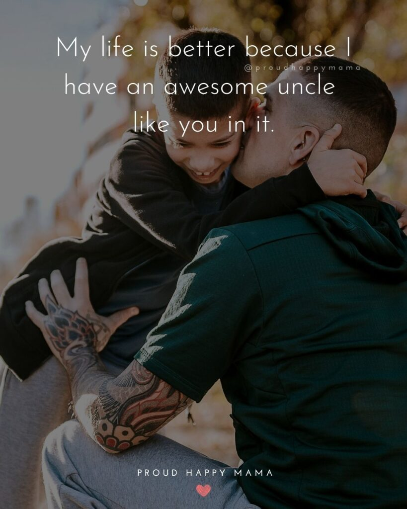 Uncle Quotes - My life is better because I have an awesome uncle like you in it.