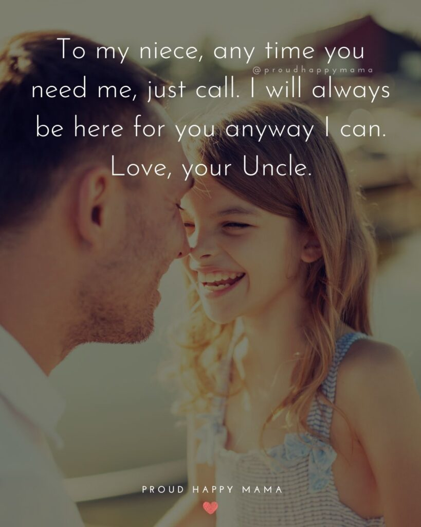Uncle Quotes - To my niece, any time you need me, just call. I will always be here for you any way I can. Love your Uncle.