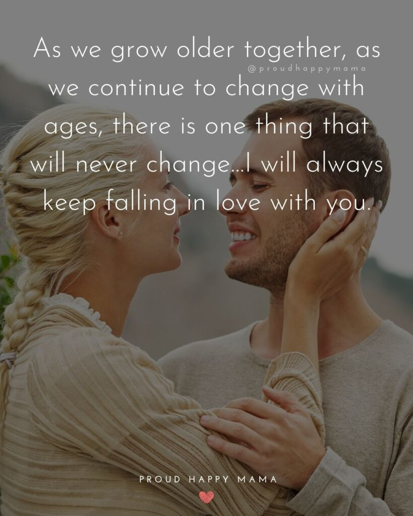 Wife Quotes - As we grow older together, as we continue to change with ages, there is one thing that will never change…I will always keep