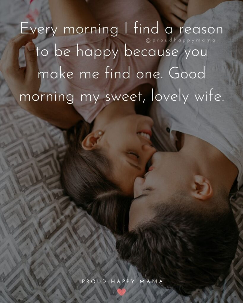 Wife Quotes - Every morning I find a reason to be happy because you make me find one. Good morning my sweet, lovely wife.