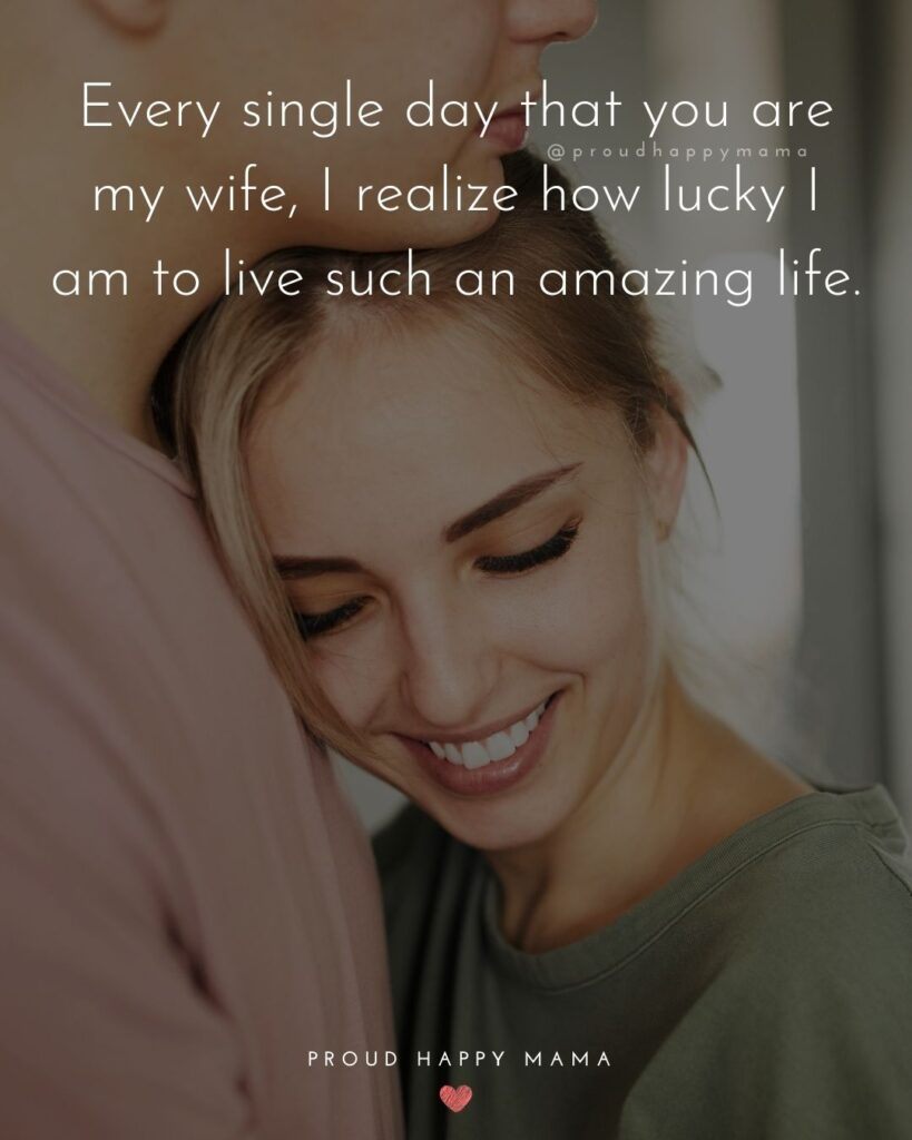 Wife Quotes - Every single day that you are my wife, I realize how lucky I am to live such an amazing life.