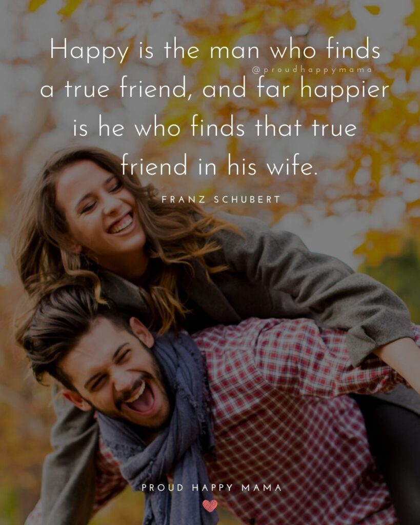 Wife Quotes - Happy is the man who finds a true friend, and far happier is he who finds that true friend in his wife.' – Franz Schubert