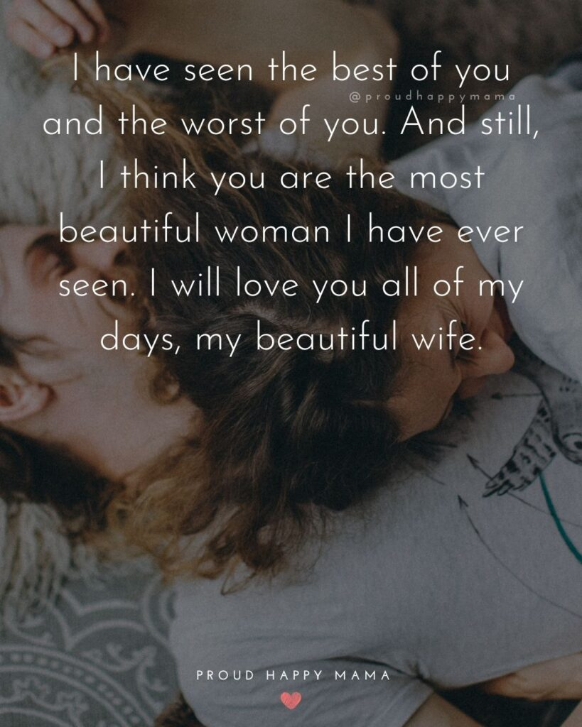Wife Quotes - I have seen the best of you and the worst of you. And still, I think you are the most beautiful woman I have ever seen. I will