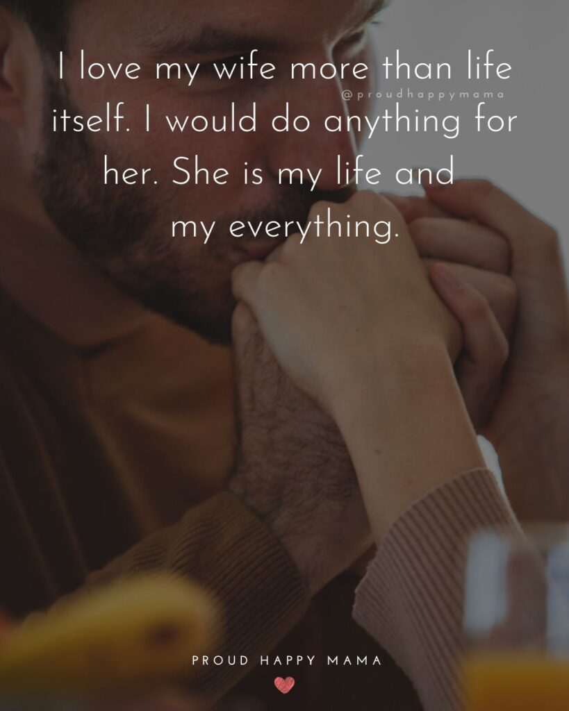 Wife Quotes - I love my wife more that life itself. I would do anything for her. She is my life and my everything.