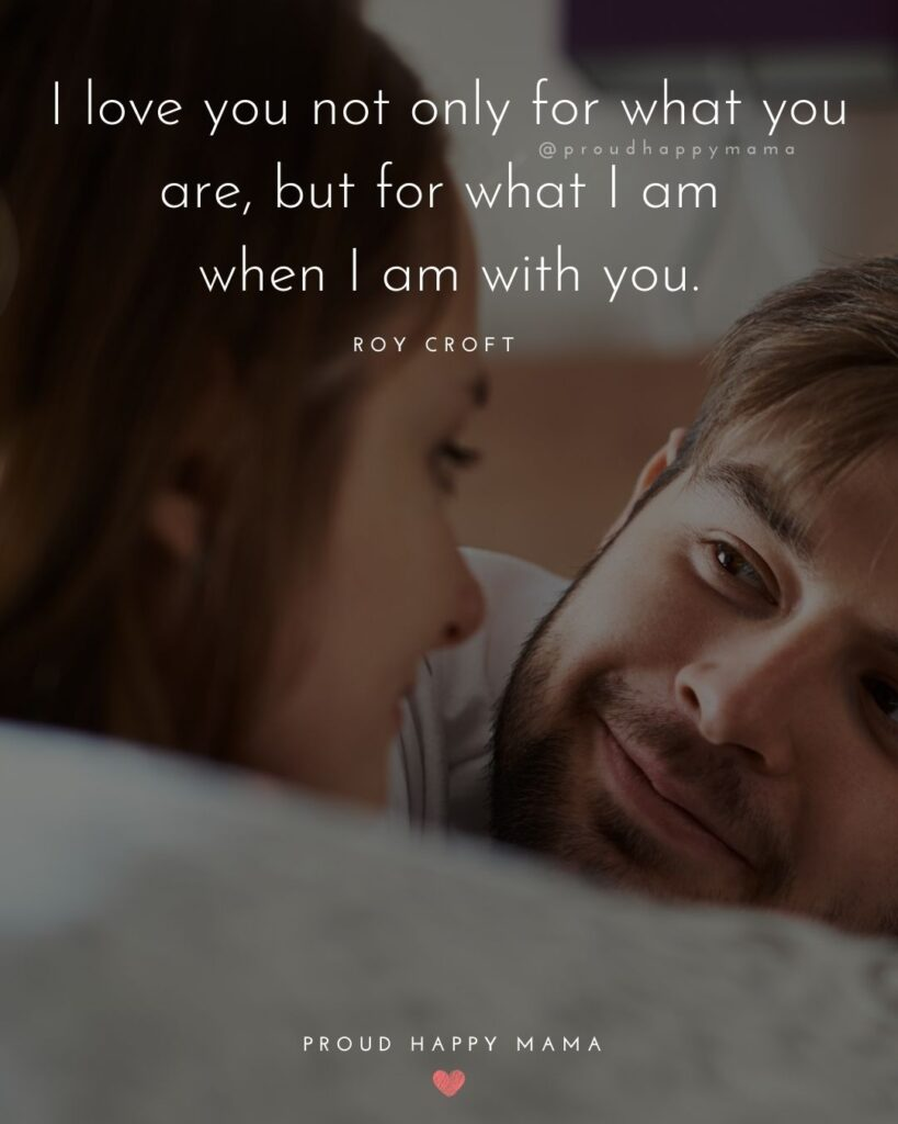 Wife Quotes - I love you not only for what you are, but for what I am when I am with you. – Roy Croft